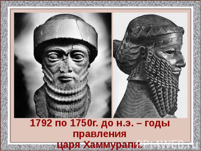 1792 по 1750г. до н.э. – годы правления царя Хаммурапи.