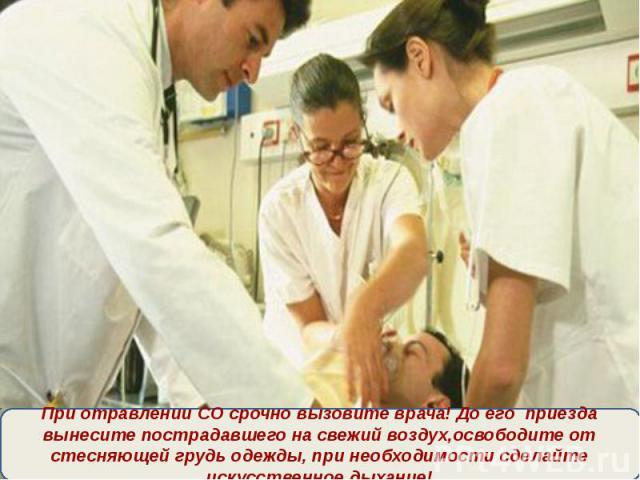 При отравлении СО срочно вызовите врача! До его приезда вынесите пострадавшего на свежий воздух,освободите от стесняющей грудь одежды, при необходимости сделайте искусственное дыхание!
