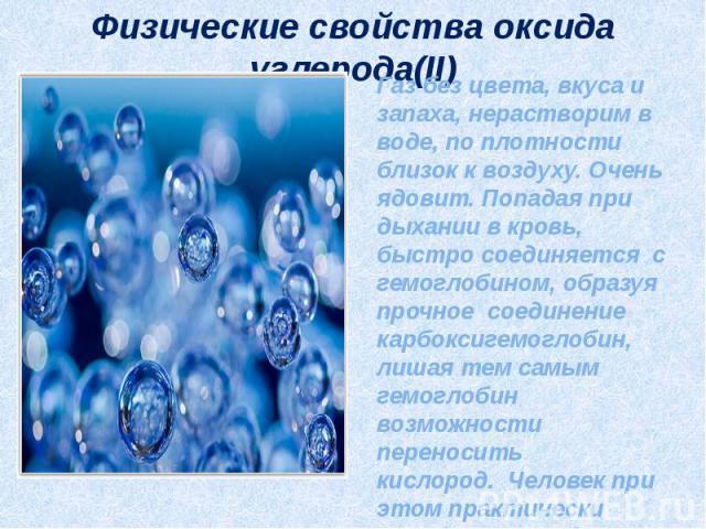 Физические свойства оксида углерода(II) Газ без цвета, вкуса и запаха, нерастворим в воде, по плотности близок к воздуху. Очень ядовит. Попадая при дыхании в кровь, быстро соединяется с гемоглобином, образуя прочное соединение карбоксигемоглобин, ли…