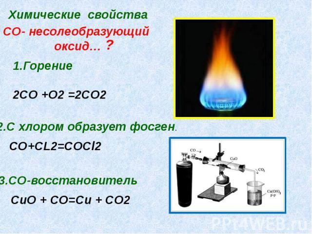 СО- несолеобразующий оксид… 1.Горение2CO +O2 =2CO2 2.C хлором образует фосген.СО+CL2=CОCl2 3.CO-восстановитель CuO + CO=Cu + CO2