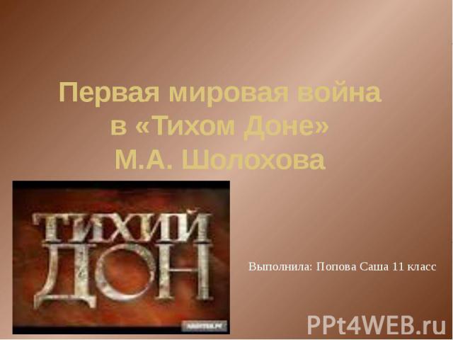 Первая мировая война в «Тихом Доне» М.А. Шолохова Выполнила: Попова Саша 11 класс