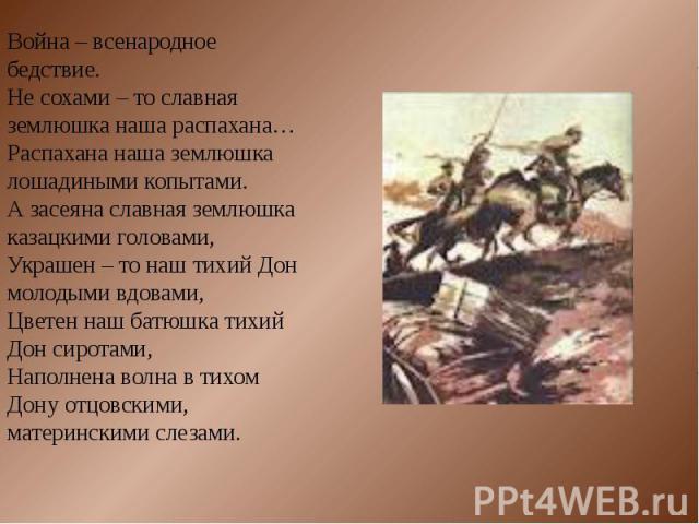 Война – всенародное бедствие.Не сохами – то славная землюшка наша распахана…Распахана наша землюшка лошадиными копытами.А засеяна славная землюшка казацкими головами,Украшен – то наш тихий Дон молодыми вдовами,Цветен наш батюшка тихий Дон сиротами,…