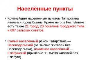 Крупнейшим населённым пунктом Татарстана является город Казань. Кроме него, в Ре