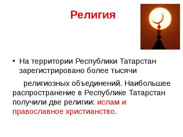 На территории Республики Татарстан зарегистрировано более тысячи религиозных объединений. Наибольшее распространение в Республике Татарстан получили две религии: ислам и православное христианство.