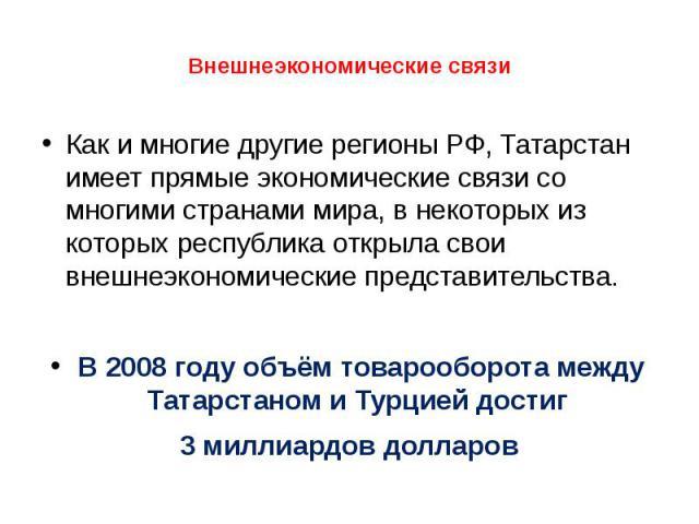 Как и многие другие регионы РФ, Татарстан имеет прямые экономические связи со многими странами мира, в некоторых из которых республика открыла свои внешнеэкономические представительства. В 2008 году объём товарооборота между Татарстаном и Турцией до…