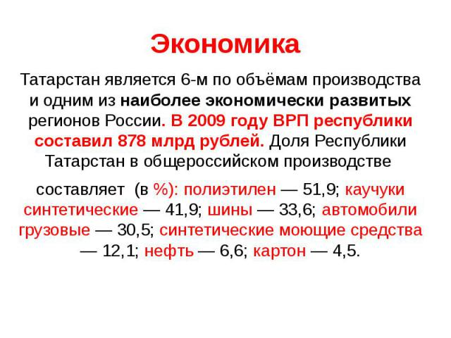 Татарстан является 6-м по объёмам производства и одним из наиболее экономически развитых регионов России. В 2009 году ВРП республики составил 878 млрд рублей. Доля Республики Татарстан в общероссийском производстве составляет (в %): полиэтилен — 51,…