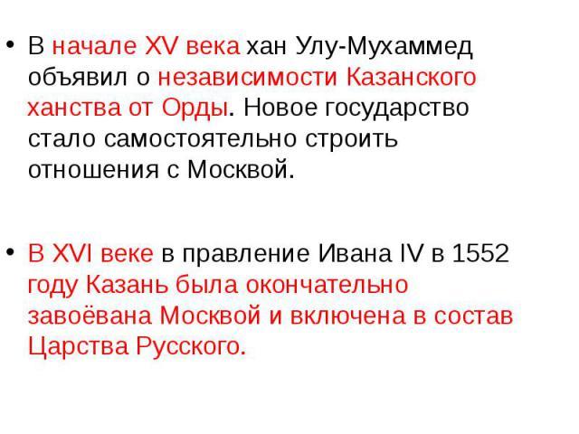 В начале XV века хан Улу-Мухаммед объявил о независимости Казанского ханства от Орды. Новое государство стало самостоятельно строить отношения с Москвой. В XVI веке в правление Ивана IV в 1552 году Казань была окончательно завоёвана Москвой и включе…