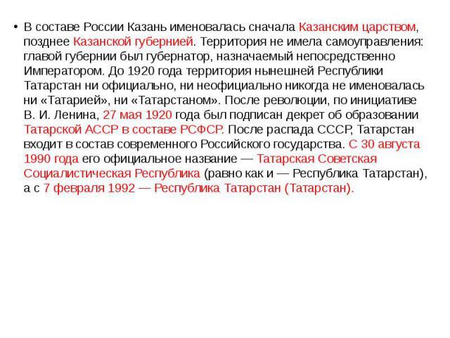 В составе России Казань именовалась сначала Казанским царством, позднее Казанской губернией. Территория не имела самоуправления: главой губернии был губернатор, назначаемый непосредственно Императором. До 1920 года территория нынешней Республики Тат…