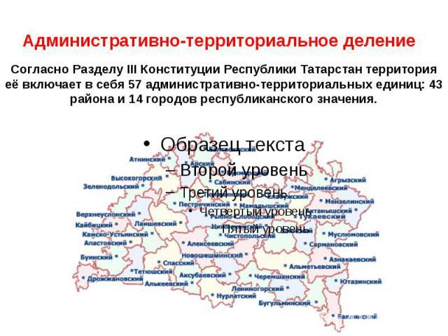 Административно-территориальное деление Согласно Разделу III Конституции Республики Татарстан территория её включает в себя 57 административно-территориальных единиц: 43 района и 14 городов республиканского значения.
