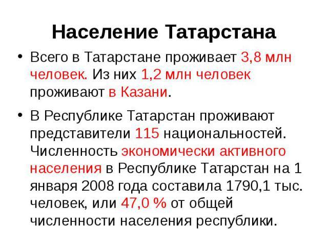 Всего в Татарстане проживает 3,8 млн человек. Из них 1,2 млн человек проживают в Казани.В Республике Татарстан проживают представители 115 национальностей. Численность экономически активного населения в Республике Татарстан на 1 января 2008 года сос…