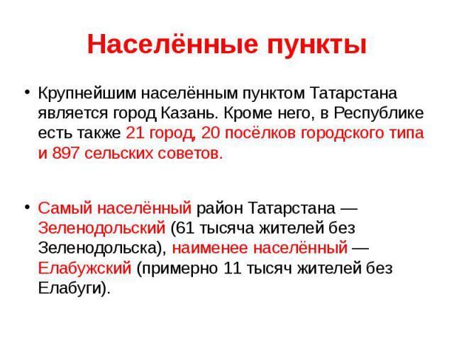 Крупнейшим населённым пунктом Татарстана является город Казань. Кроме него, в Республике есть также 21 город, 20 посёлков городского типа и 897 сельских советов.Самый населённый район Татарстана — Зеленодольский (61 тысяча жителей без Зеленодольска)…