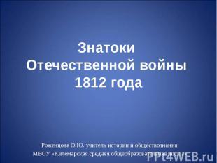 Знатоки Отечественной войны 1812 года Роженцова О.Ю. учитель истории и обществоз