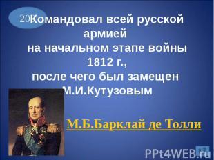 Командовал всей русской армией на начальном этапе войны 1812 г.,после чего был з