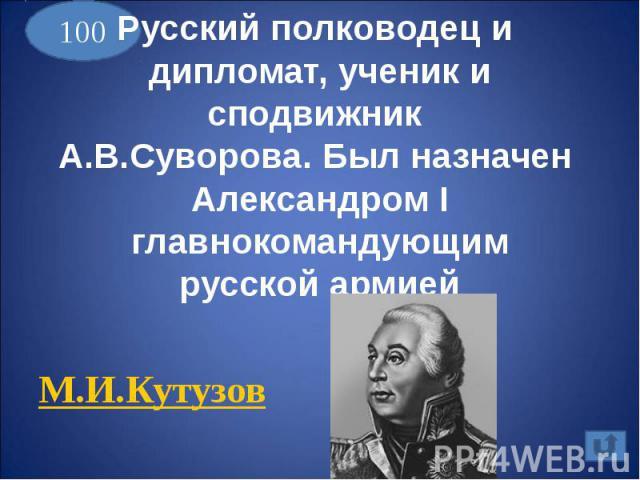 Русский полководец и дипломат, ученик и сподвижник А.В.Суворова. Был назначен Александром I главнокомандующимрусской армиейМ.И.Кутузов