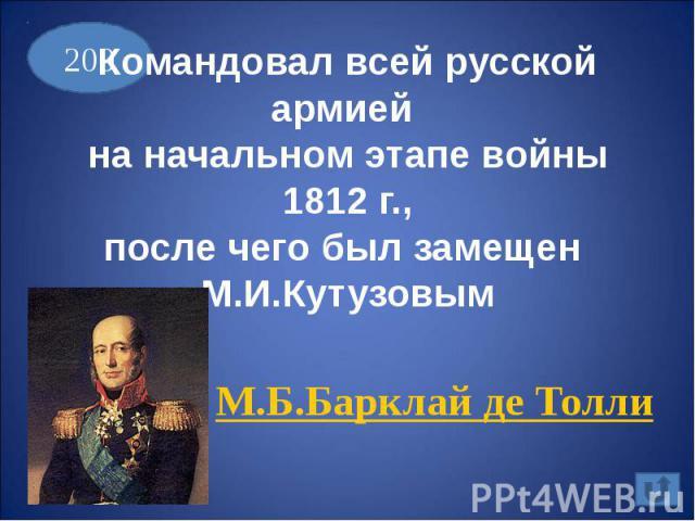 Командовал всей русской армией на начальном этапе войны 1812 г.,после чего был замещен М.И.КутузовымМ.Б.Барклай де Толли