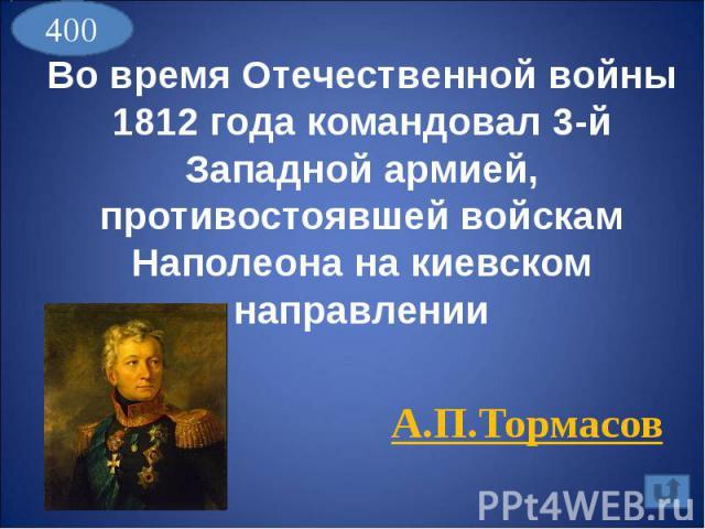 Во время Отечественной войны 1812 года командовал 3-й Западной армией, противостоявшей войскам Наполеона на киевском направленииА.П.Тормасов