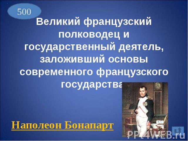 Великий французский полководец и государственный деятель, заложивший основы современного французского государства.Наполеон Бонапарт