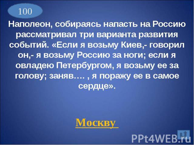 Наполеон, собираясь напасть на Россию рассматривал три варианта развития событий. «Если я возьму Киев,- говорил он,- я возьму Россию за ноги; если я овладею Петербургом, я возьму ее за голову; заняв…. , я поражу ее в самое сердце».Москву