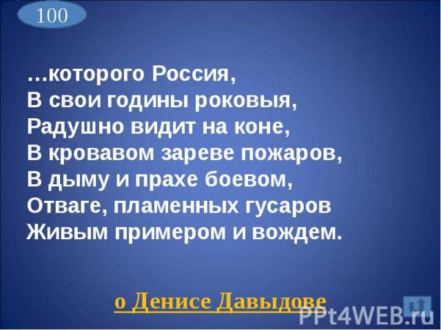 …которого Россия,В свои годины роковыя,Радушно видит на коне,В кровавом зареве пожаров,В дыму и прахе боевом,Отваге, пламенных гусаровЖивым примером и вождем.о Денисе Давыдове
