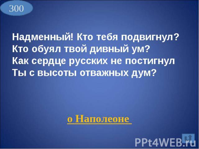Надменный! Кто тебя подвигнул?Кто обуял твой дивный ум?Как сердце русских не постигнулТы с высоты отважных дум? о Наполеоне