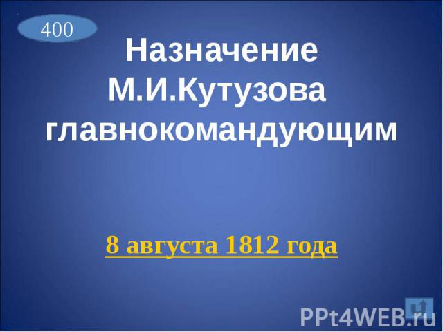 Назначение М.И.Кутузова главнокомандующим8 августа 1812 года