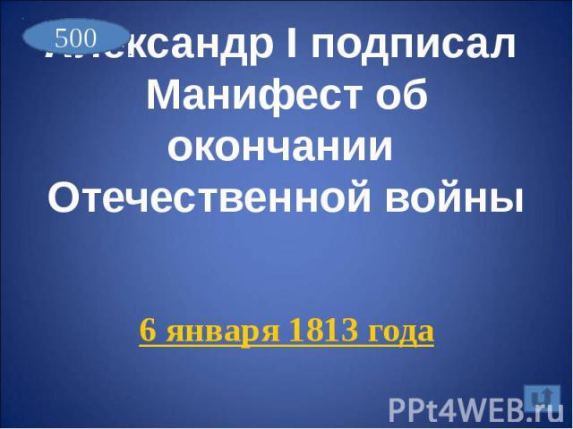 Александр I подписал Манифест об окончании Отечественной войны6 января 1813 года