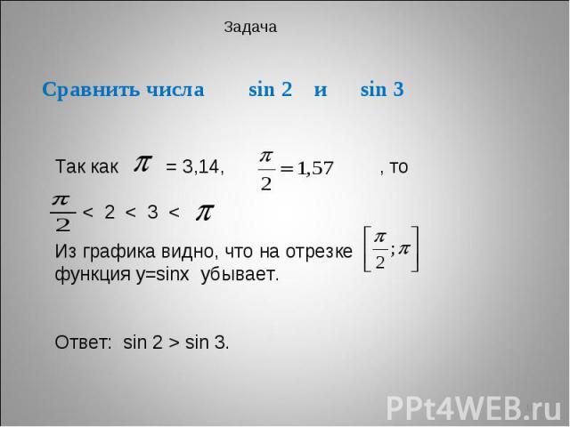 Сравнить числа sin 2 и sin 3 Так как = 3,14, , то < 2 < 3 < Из графика видно, что на отрезке функция у=sinх убывает. Ответ: sin 2 > sin 3.