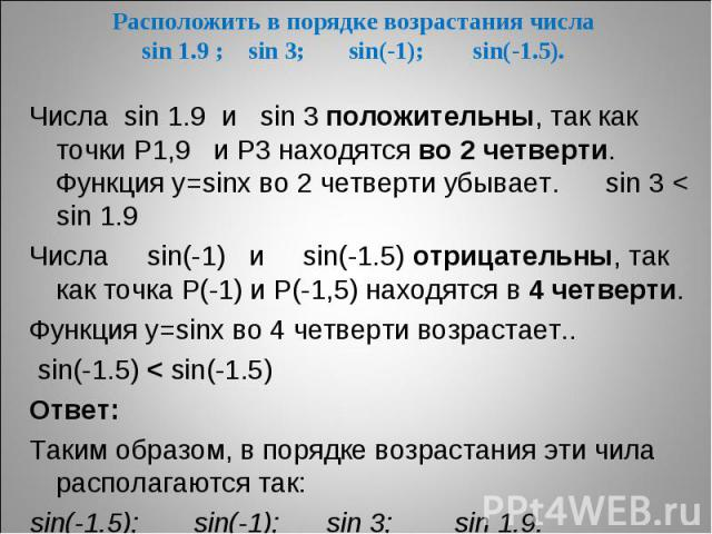 Расположить в порядке возрастания числаsin 1.9 ; sin 3; sin(-1); sin(-1.5). Числа sin 1.9 и sin 3 положительны, так как точки Р1,9 и Р3 находятся во 2 четверти. Функция у=sinх во 2 четверти убывает. sin 3 < sin 1.9 Числа sin(-1) и sin(-1.5) отрицате…