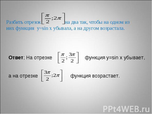 Разбить отрезок на два так, чтобы на одном из них функция у=sin х убывала, а на другом возрастала. Ответ; На отрезке функция у=sin х убывает, а на отрезке функция возрастает.