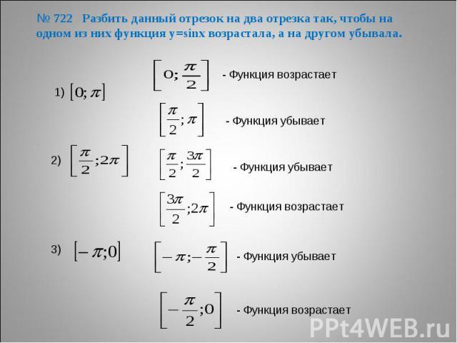 № 722 Разбить данный отрезок на два отрезка так, чтобы на одном из них функция у=sinх возрастала, а на другом убывала.