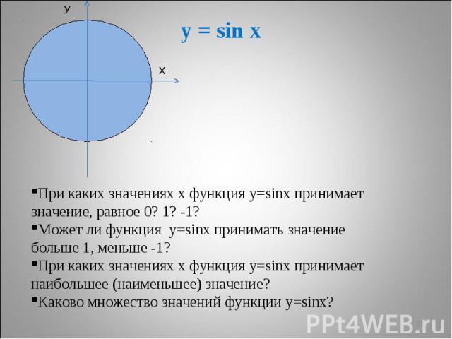 y = sin x При каких значениях х функция у=sinx принимает значение, равное 0? 1? -1?Может ли функция у=sinx принимать значение больше 1, меньше -1?При каких значениях х функция у=sinx принимает наибольшее (наименьшее) значение?Каково множество значен…
