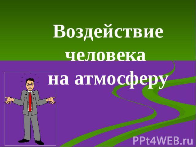 Воздействие человека на атмосферу