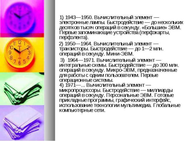 1) 1943—1950. Вычислительный элемент — электронные лампы. Быстродействие — до нескольких десятков тысяч операций в секунду. «Большие» ЭВМ. Первые запоминающие устройства (перфокарты, перфолента). 2) 1950—1964. Вычислительный элемент — транзисторы. Б…