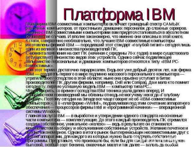 Платформа IBM-совместимых компьютеров включает громадный спектр САМЫХ различных компьютеров, от простеньких домашних персоналок до сложных серверов. Именно с IBM-совместимыми компьютерами вам придется сталкиваться в абсолютном большинстве случаев. И…