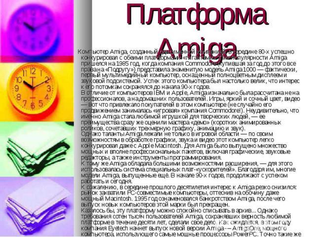 Компьютер Amiga, созданный одноименной компанией, в середине 80-х успешно конкурировал с обеими платформами-«гигантами». Пик популярности Amiga пришелся на 1985 год, когда компания Commodore (купившая за год до этого все права на «Подругу») представ…