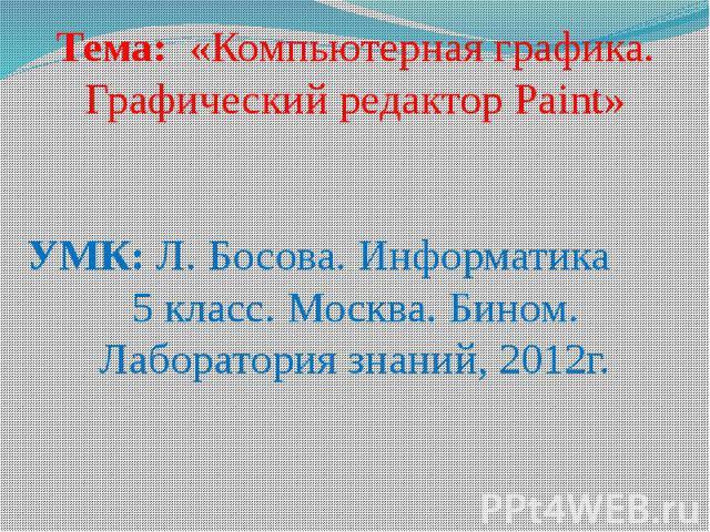 Тема: «Компьютерная графика. Графический редактор Paint»УМК: Л. Босова. Информатика 5 класс. Москва. Бином. Лаборатория знаний, 2012г.