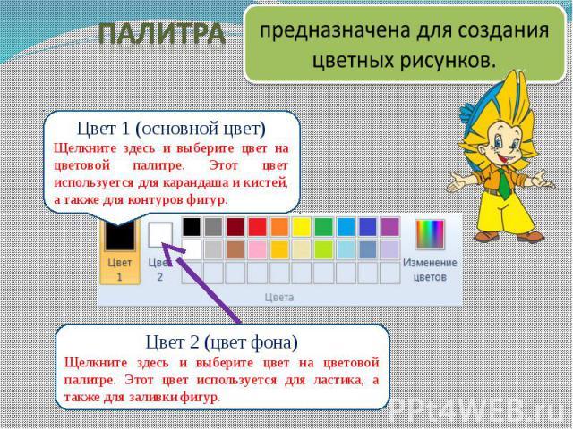 Цвет 1 (основной цвет)Щелкните здесь и выберите цвет на цветовой палитре. Этот цвет используется для карандаша и кистей, а также для контуров фигур. Цвет 2 (цвет фона)Щелкните здесь и выберите цвет на цветовой палитре. Этот цвет используется для лас…