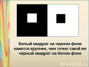 Белый квадрат на черном фоне кажется крупнее, чем точно такой же черный квадрат