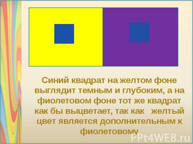 Синий квадрат на желтом фоне выглядит темным и глубоким, а на фиолетовом фоне тот же квадрат как бы выцветает, так как желтый цвет является дополнительным к фиолетовому