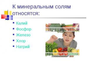 К минеральным солям относятся: КалийФосфорЖелезоХлорНатрий