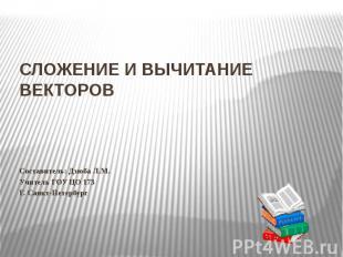 Сложение и вычитание векторов Составитель: Дзюба Л.М.Учитель ГОУ ЦО 173Г. Санкт-