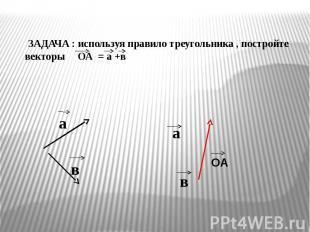 ЗАДАЧА : используя правило треугольника , постройте векторы ОА = а +в