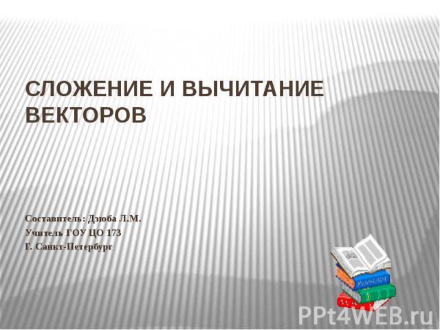 Сложение и вычитание векторов Составитель: Дзюба Л.М.Учитель ГОУ ЦО 173Г. Санкт-Петербург