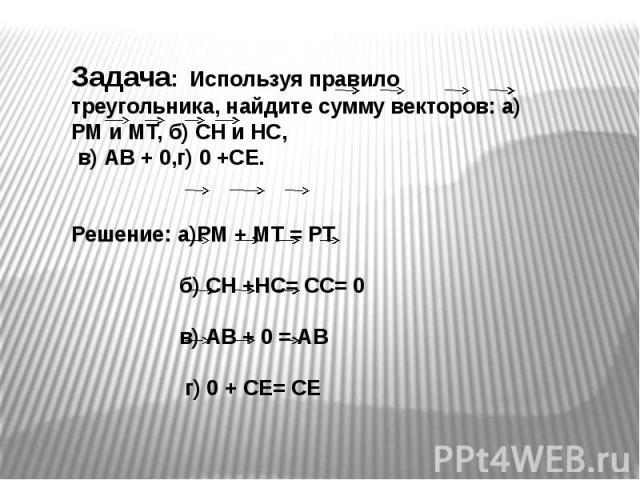 Задача: Используя правило треугольника, найдите сумму векторов: а) РМ и МТ, б) СН и НС, в) АВ + 0,г) 0 +СЕ.Решение: а)РМ + МТ = РТ б) СН +НС= СС= 0 в) АВ + 0 = АВ г) 0 + СЕ= СЕ
