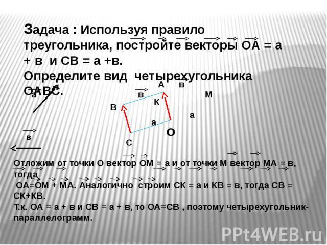 Задача : Используя правило треугольника, постройте векторы ОА = а + в и CВ = а +в. Определите вид четырехугольника ОАВС. Отложим от точки О вектор ОМ = а и от точки М вектор МА = в, тогда ОА=ОМ + МА. Аналогично строим СК = а и КВ = в, тогда СВ = СК+…