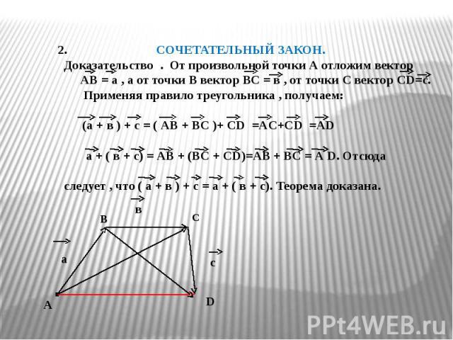 СОЧЕТАТЕЛЬНЫЙ ЗАКОН. Доказательство . От произвольной точки А отложим вектор АВ = а , а от точки В вектор ВС = в , от точки С вектор СD=с. Применяя правило треугольника , получаем: (а + в ) + с = ( АВ + ВС )+ СD =АC+СD =АD а + ( в + с) = АВ + (ВС + …
