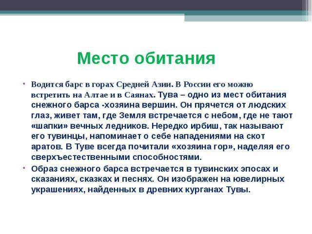 Водится барс в горах Средней Азии. В России его можно встретить на Алтае и в Саянах. Тува – одно из мест обитания снежного барса -хозяина вершин. Он прячется от людских глаз, живет там, где Земля встречается с небом, где не тают «шапки» вечных ледни…