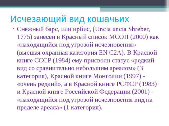 Снежный барс, или ирбис, (Uncia uncia Shreber, 1775) занесен в Красный список МСОП (2000) как «находящийся под угрозой исчезновения» (высшая охранная категория EN C2A). В Красной книге СССР (1984) ему присвоен статус «редкий вид со сравнительно небо…