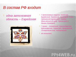 В состав РФ входитодна автономная область – Еврейская 7 автономных округов: Агин