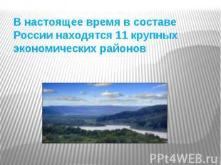 В настоящее время в составе России находятся 11 крупных экономических районов